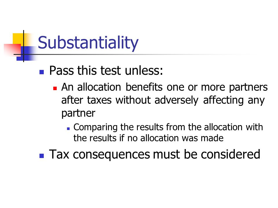 Substantiality Pass this test unless: An allocation benefits one or more partners after taxes without adversely affecting any partner Comparing the results from the allocation with the results if no allocation was made Tax consequences must be considered