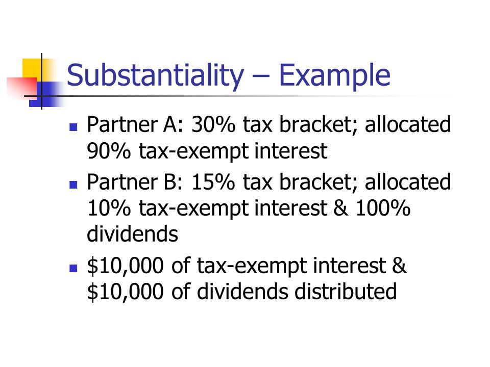 Substantiality – Example Partner A: 30% tax bracket; allocated 90% tax-exempt interest Partner B: 15% tax bracket; allocated 10% tax-exempt interest & 100% dividends $10,000 of tax-exempt interest & $10,000 of dividends distributed