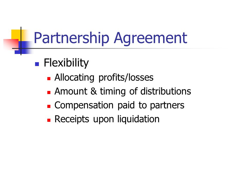 Partnership Agreement Flexibility Allocating profits/losses Amount & timing of distributions Compensation paid to partners Receipts upon liquidation