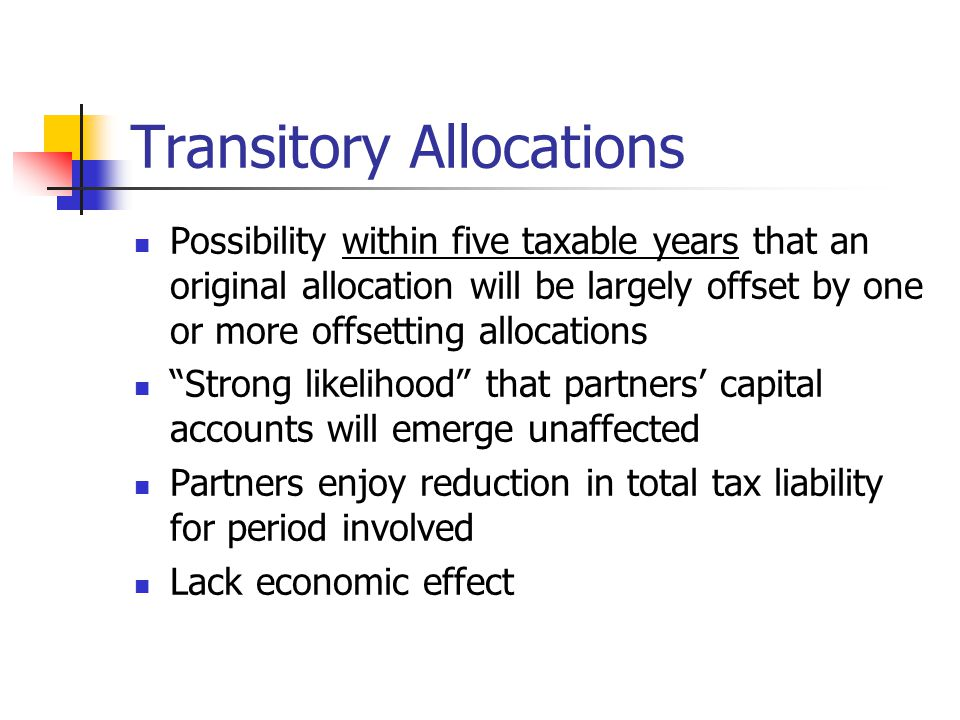 Transitory Allocations Possibility within five taxable years that an original allocation will be largely offset by one or more offsetting allocations Strong likelihood that partners' capital accounts will emerge unaffected Partners enjoy reduction in total tax liability for period involved Lack economic effect