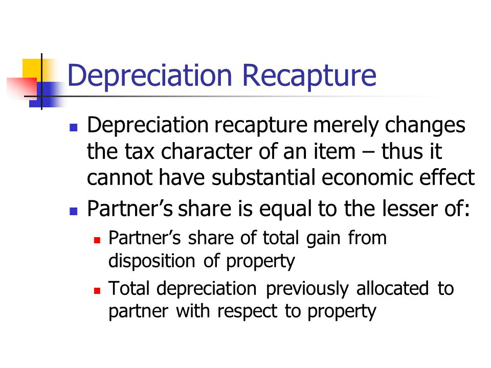 Depreciation Recapture Depreciation recapture merely changes the tax character of an item – thus it cannot have substantial economic effect Partner's share is equal to the lesser of: Partner's share of total gain from disposition of property Total depreciation previously allocated to partner with respect to property