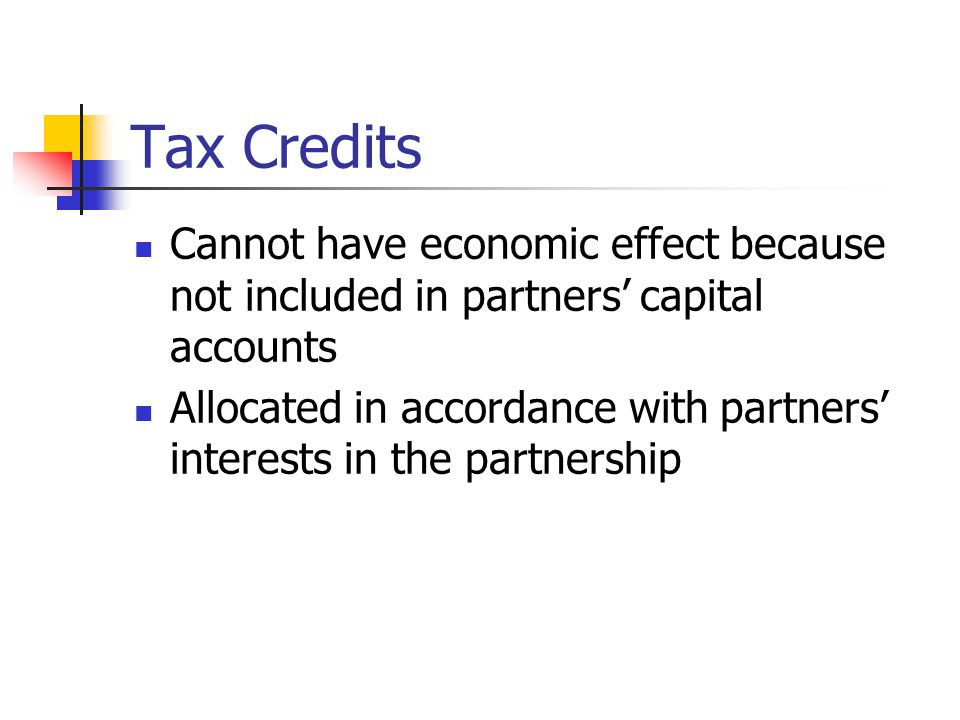 Tax Credits Cannot have economic effect because not included in partners' capital accounts Allocated in accordance with partners' interests in the partnership