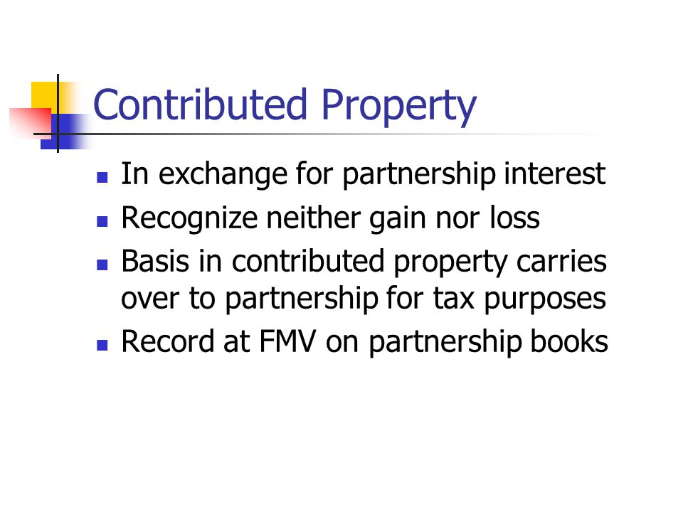 Contributed Property In exchange for partnership interest Recognize neither gain nor loss Basis in contributed property carries over to partnership for tax purposes Record at FMV on partnership books