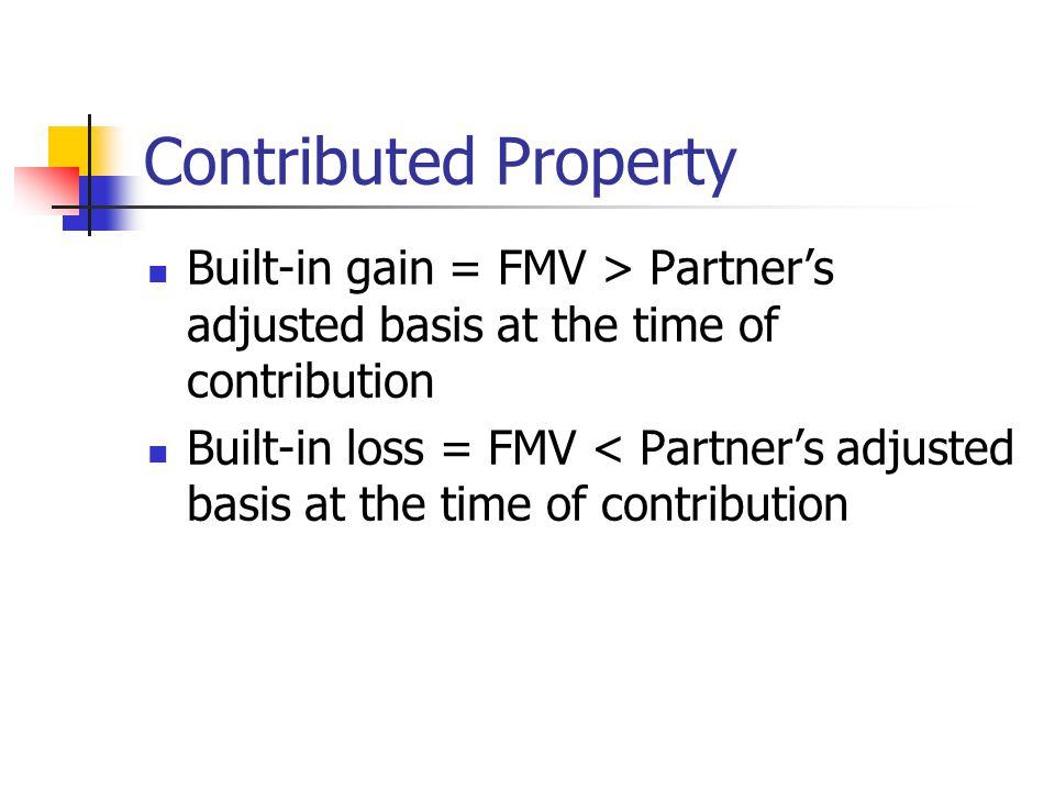 Contributed Property Built-in gain = FMV > Partner's adjusted basis at the time of contribution Built-in loss = FMV < Partner's adjusted basis at the time of contribution