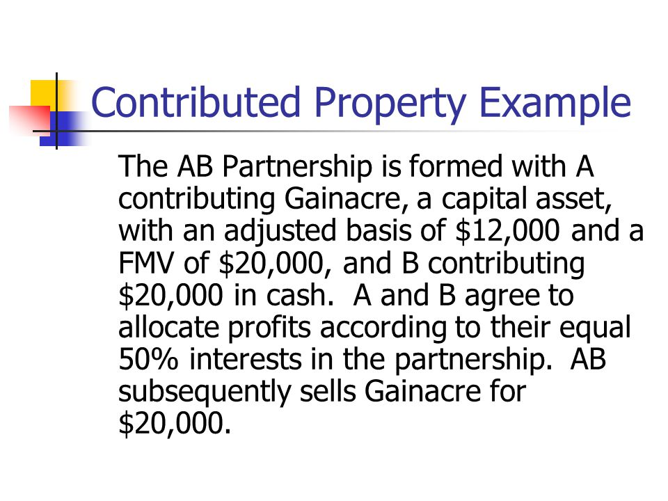 Contributed Property Example The AB Partnership is formed with A contributing Gainacre, a capital asset, with an adjusted basis of $12,000 and a FMV of $20,000, and B contributing $20,000 in cash.