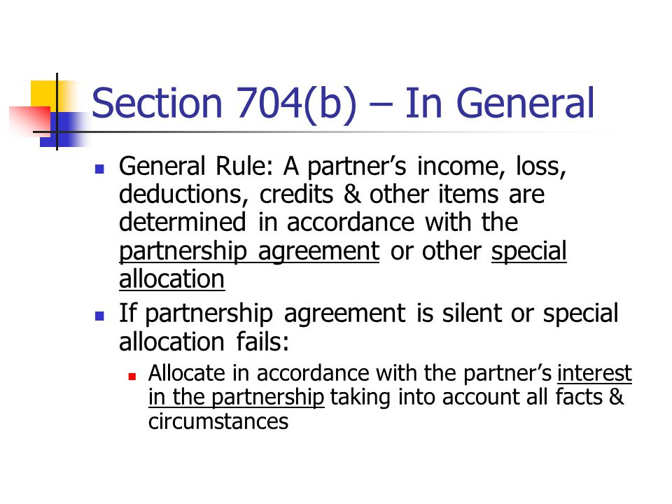 Section 704(b) – In General General Rule: A partner's income, loss, deductions, credits & other items are determined in accordance with the partnership agreement or other special allocation If partnership agreement is silent or special allocation fails: Allocate in accordance with the partner's interest in the partnership taking into account all facts & circumstances