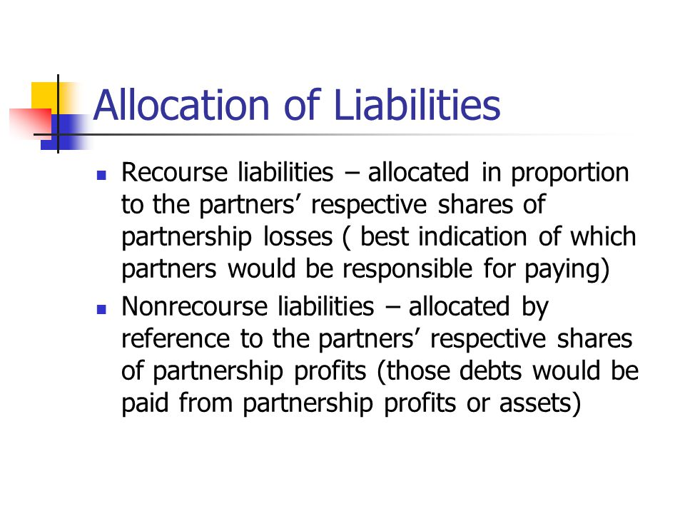 Allocation of Liabilities Recourse liabilities – allocated in proportion to the partners' respective shares of partnership losses ( best indication of which partners would be responsible for paying) Nonrecourse liabilities – allocated by reference to the partners' respective shares of partnership profits (those debts would be paid from partnership profits or assets)