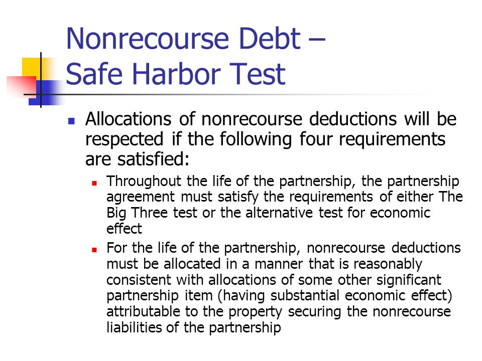 Nonrecourse Debt – Safe Harbor Test Allocations of nonrecourse deductions will be respected if the following four requirements are satisfied: Throughout the life of the partnership, the partnership agreement must satisfy the requirements of either The Big Three test or the alternative test for economic effect For the life of the partnership, nonrecourse deductions must be allocated in a manner that is reasonably consistent with allocations of some other significant partnership item (having substantial economic effect) attributable to the property securing the nonrecourse liabilities of the partnership