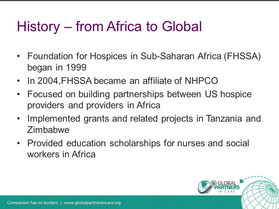 History – from Africa to Global Foundation for Hospices in Sub-Saharan Africa (FHSSA) began in 1999 In 2004,FHSSA became an affiliate of NHPCO Focused on building partnerships between US hospice providers and providers in Africa Implemented grants and related projects in Tanzania and Zimbabwe Provided education scholarships for nurses and social workers in Africa