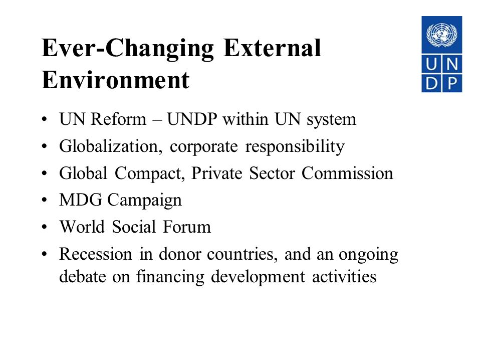 Ever-Changing External Environment UN Reform – UNDP within UN system Globalization, corporate responsibility Global Compact, Private Sector Commission