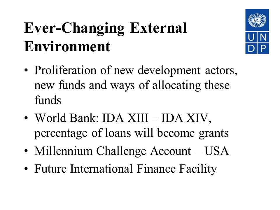 Ever-Changing External Environment Proliferation of new development actors, new funds and ways of allocating these funds World Bank: IDA XIII – IDA XIV, percentage of loans will become grants Millennium Challenge Account – USA Future International Finance Facility