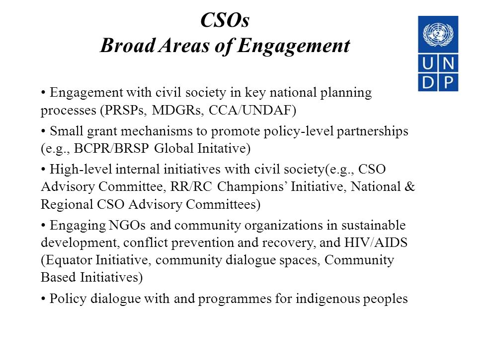 CSOs Broad Areas of Engagement Engagement with civil society in key national planning processes (PRSPs, MDGRs, CCA/UNDAF) Small grant mechanisms to promote policy-level partnerships (e.g., BCPR/BRSP Global Initative) High-level internal initiatives with civil society(e.g., CSO Advisory Committee, RR/RC Champions' Initiative, National & Regional CSO Advisory Committees) Engaging NGOs and community organizations in sustainable development, conflict prevention and recovery, and HIV/AIDS (Equator Initiative, community dialogue spaces, Community Based Initiatives) Policy dialogue with and programmes for indigenous peoples