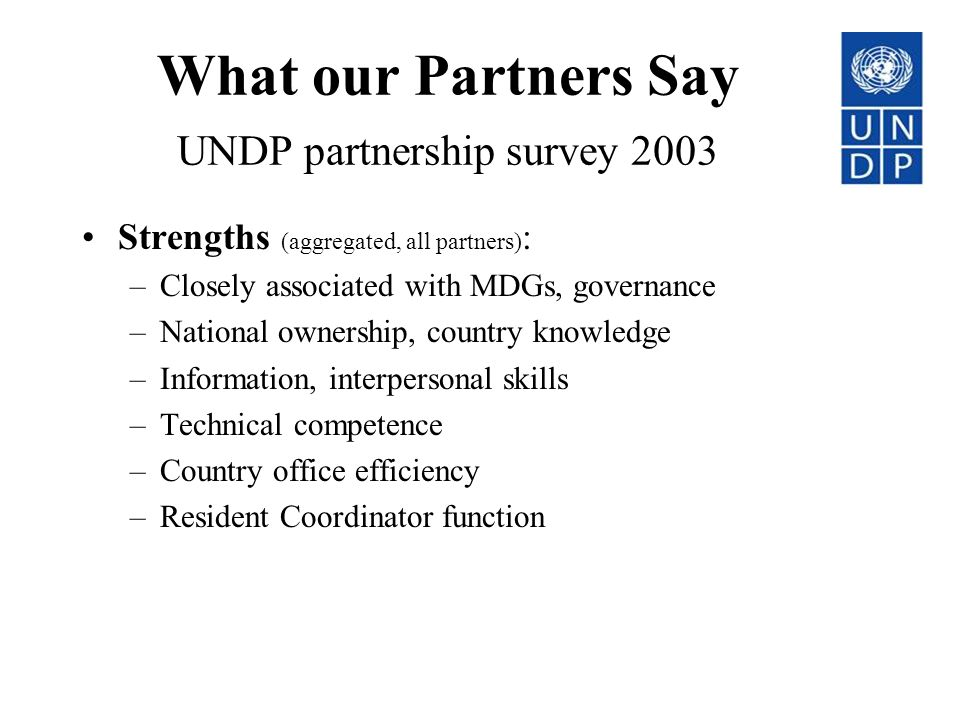 What our Partners Say UNDP partnership survey 2003 Strengths (aggregated, all partners) : –Closely associated with MDGs, governance –National ownership, country knowledge –Information, interpersonal skills –Technical competence –Country office efficiency –Resident Coordinator function