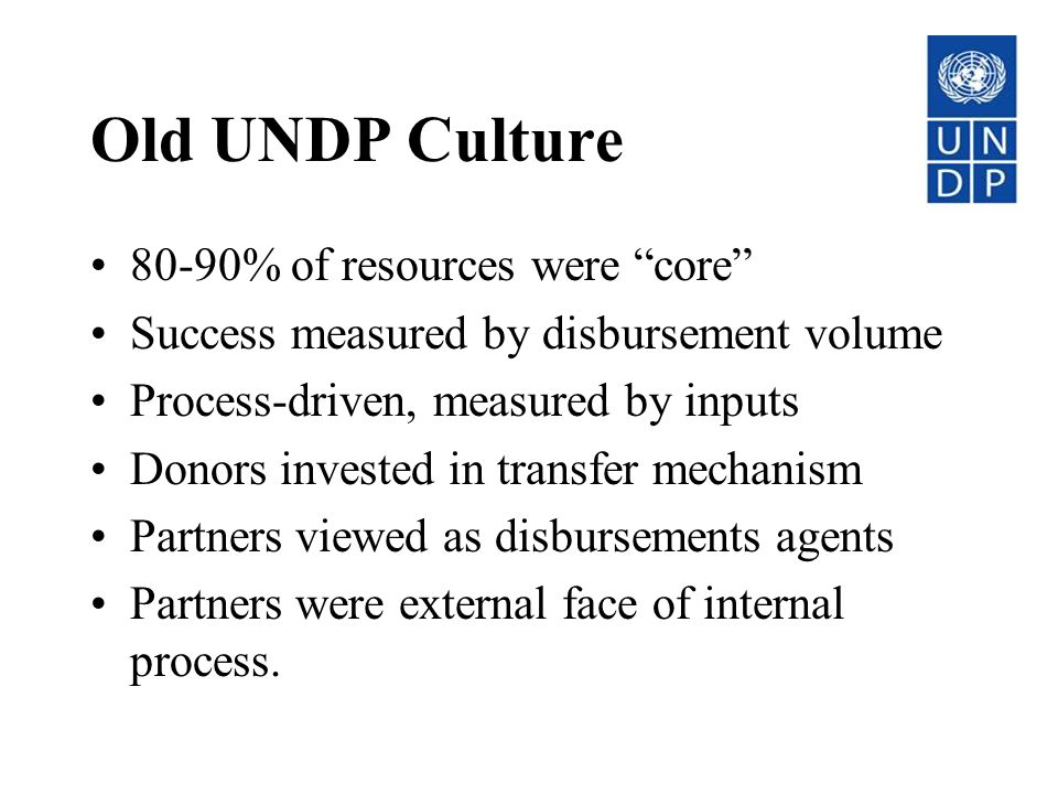 Old UNDP Culture 80-90% of resources were core Success measured by disbursement volume Process-driven, measured by inputs Donors invested in transfer mechanism Partners viewed as disbursements agents Partners were external face of internal process.