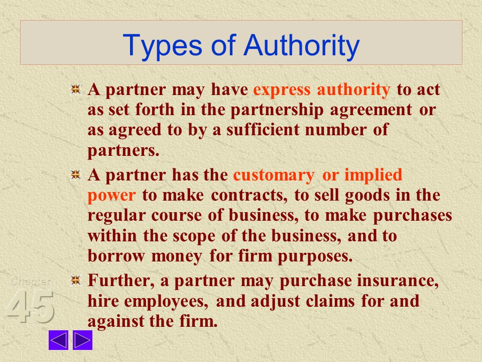 Types of Authority A partner may have express authority to act as set forth in the partnership agreement or as agreed to by a sufficient number of partners.