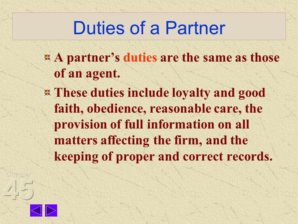 Duties of a Partner A partner's duties are the same as those of an agent.
