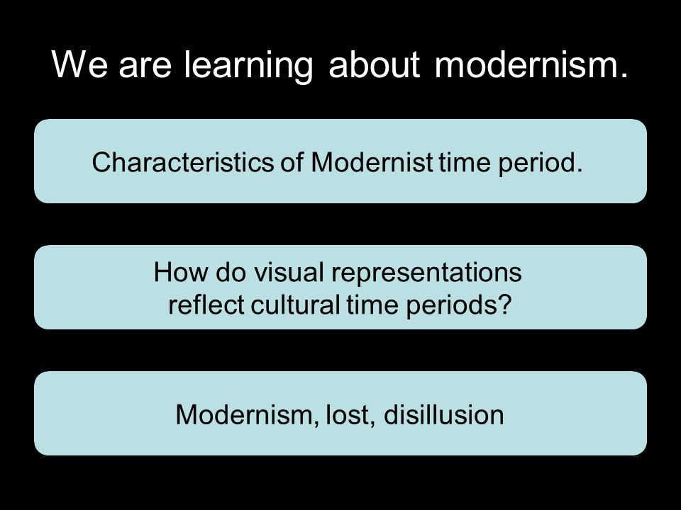 We are learning about modernism. Characteristics of Modernist time period.