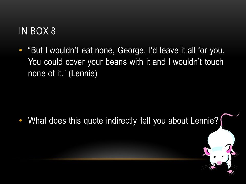 "IN BOX 8 ""But I wouldn't eat none, George. I'd leave it all for you. You could cover your beans with it and I wouldn't touch none of it."" (Lennie) Wha"