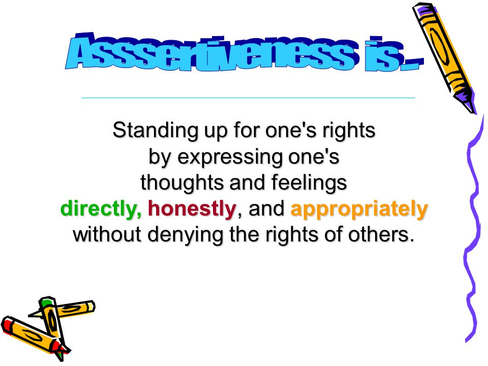 Standing up for one s rights by expressing one s thoughts and feelings directly, honestly, and appropriately without denying the rights of others without denying the rights of others.