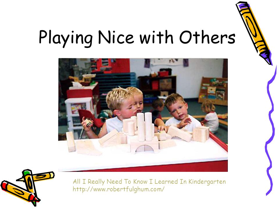 Playing Nice with Others All I Really Need To Know I Learned In Kindergarten