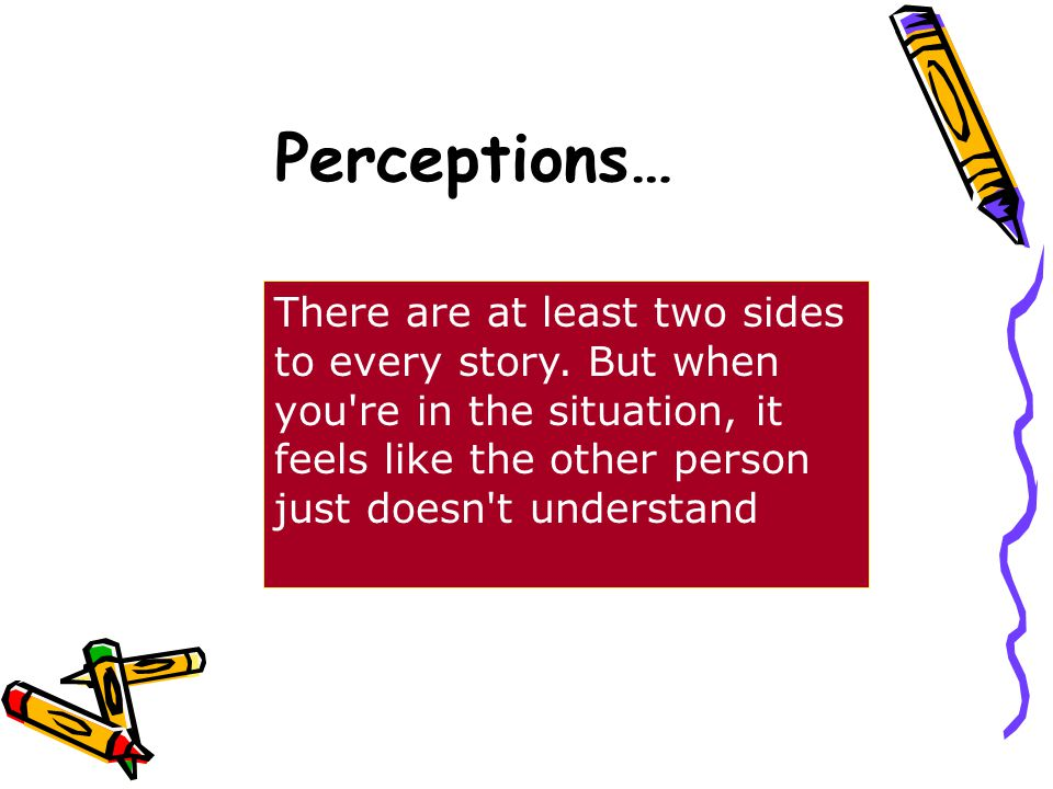 Perceptions… There are at least two sides to every story.