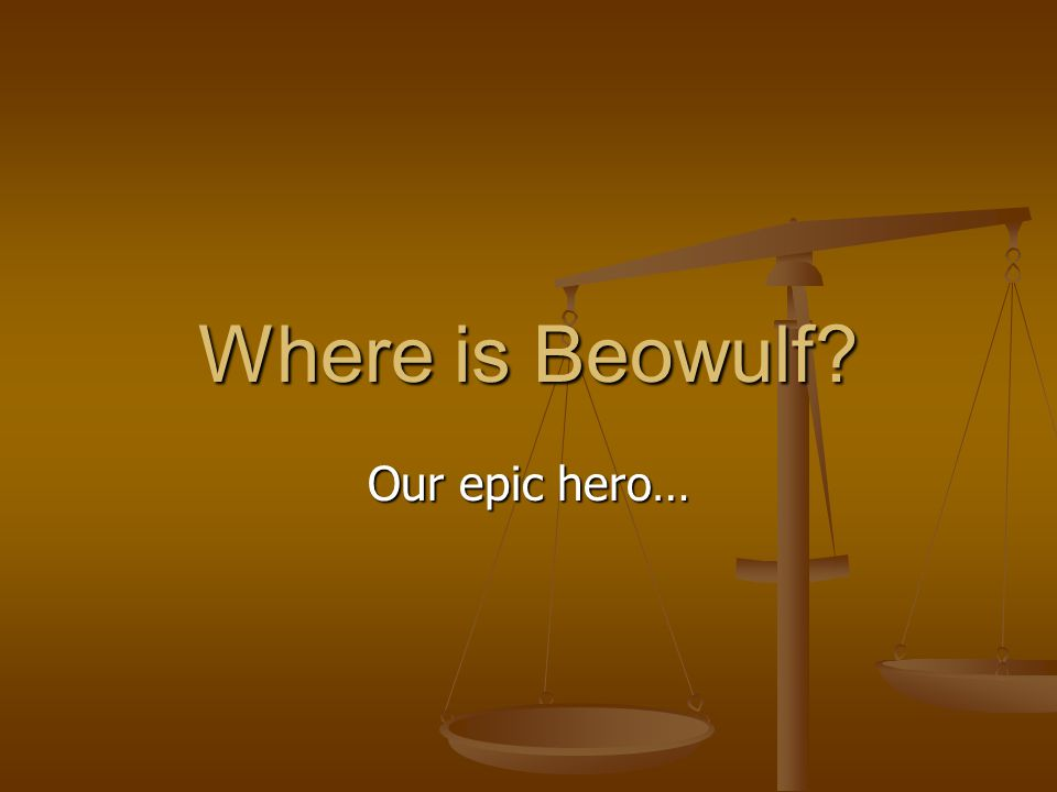 Our epic hero… Where is Beowulf?