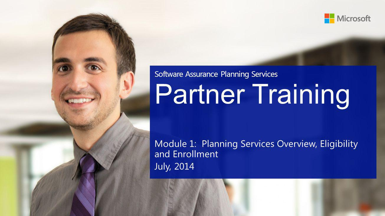 Software Assurance Planning Services Partner Training Module 1: Planning Services Overview, Eligibility and Enrollment July, 2014