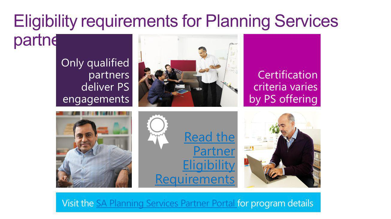 Eligibility requirements for Planning Services partners Only qualified partners deliver PS engagements Certification criteria varies by PS offering Read the Partner Eligibility Requirements Visit the SA Planning Services Partner Portal for program detailsSA Planning Services Partner Portal