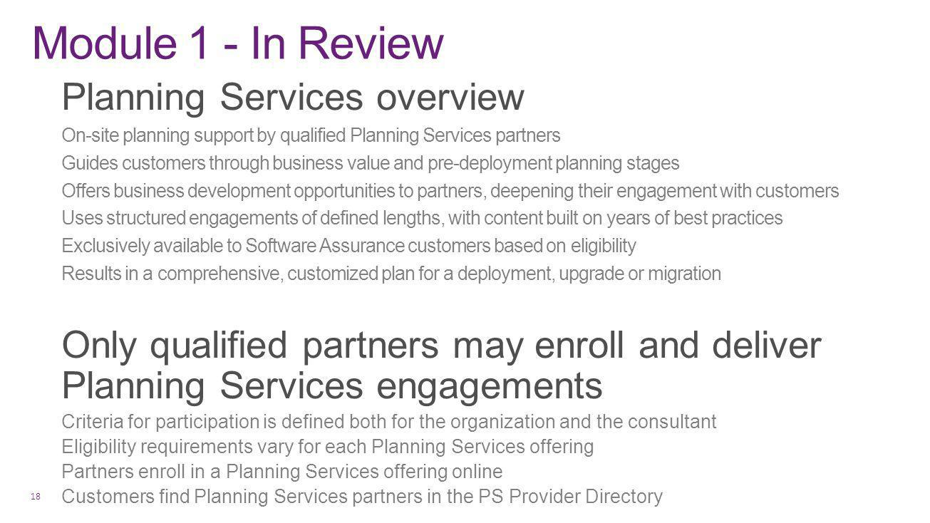 Module 1 - In Review Planning Services overview On-site planning support by qualified Planning Services partners Guides customers through business value and pre-deployment planning stages Offers business development opportunities to partners, deepening their engagement with customers Uses structured engagements of defined lengths, with content built on years of best practices Exclusively available to Software Assurance customers based on eligibility Results in a comprehensive, customized plan for a deployment, upgrade or migration Only qualified partners may enroll and deliver Planning Services engagements Criteria for participation is defined both for the organization and the consultant Eligibility requirements vary for each Planning Services offering Partners enroll in a Planning Services offering online Customers find Planning Services partners in the PS Provider Directory 18