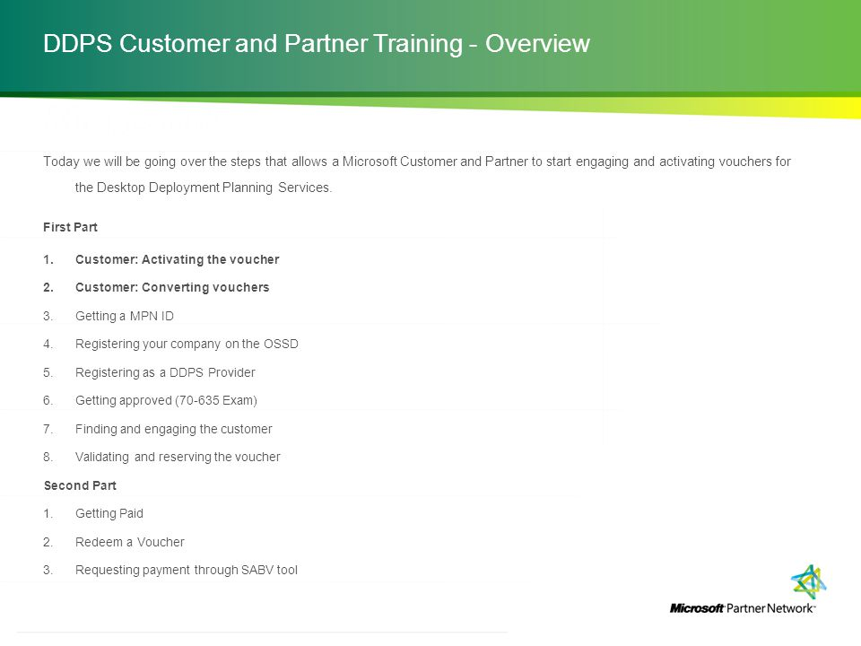 http://channelincentives.microsoft.com Transparency Simplicity Engagement 2 | Channel Incentives Platform DDPS Customer and Partner Training - Overview Today we will be going over the steps that allows a Microsoft Customer and Partner to start engaging and activating vouchers for the Desktop Deployment Planning Services.