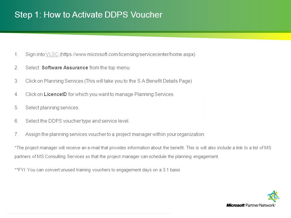 http://channelincentives.microsoft.com Transparency Simplicity Engagement 3 | Channel Incentives Platform Step 1: How to Activate DDPS Voucher 1.Sign into VLSC (https://www.microsoft.com/licensing/servicecenter/home.aspx)VLSC 2.Select Software Assurance from the top menu 3.Click on Planning Services (This will take you to the S.A Benefit Details Page) 4.Click on LicenceID for which you want to manage Planning Services.