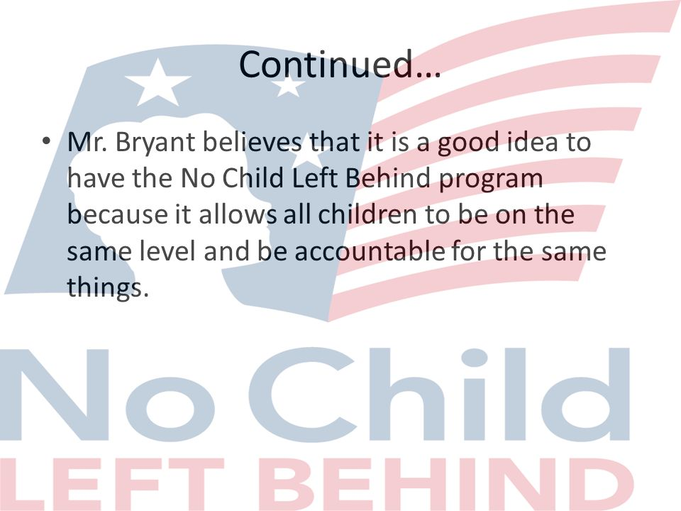 Continued… Mr. Bryant believes that it is a good idea to have the No Child Left Behind program because it allows all children to be on the same level