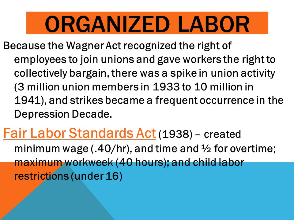 ORGANIZED LABOR Because the Wagner Act recognized the right of employees to join unions and gave workers the right to collectively bargain, there was a spike in union activity (3 million union members in 1933 to 10 million in 1941), and strikes became a frequent occurrence in the Depression Decade.
