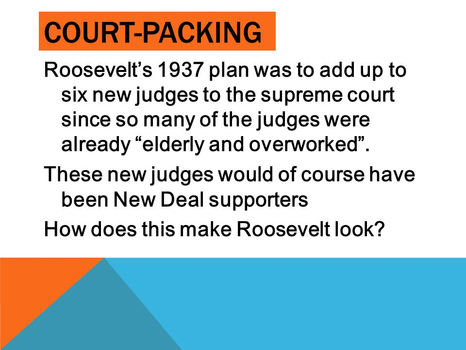 "COURT-PACKING Roosevelt's 1937 plan was to add up to six new judges to the supreme court since so many of the judges were already ""elderly and overwor"