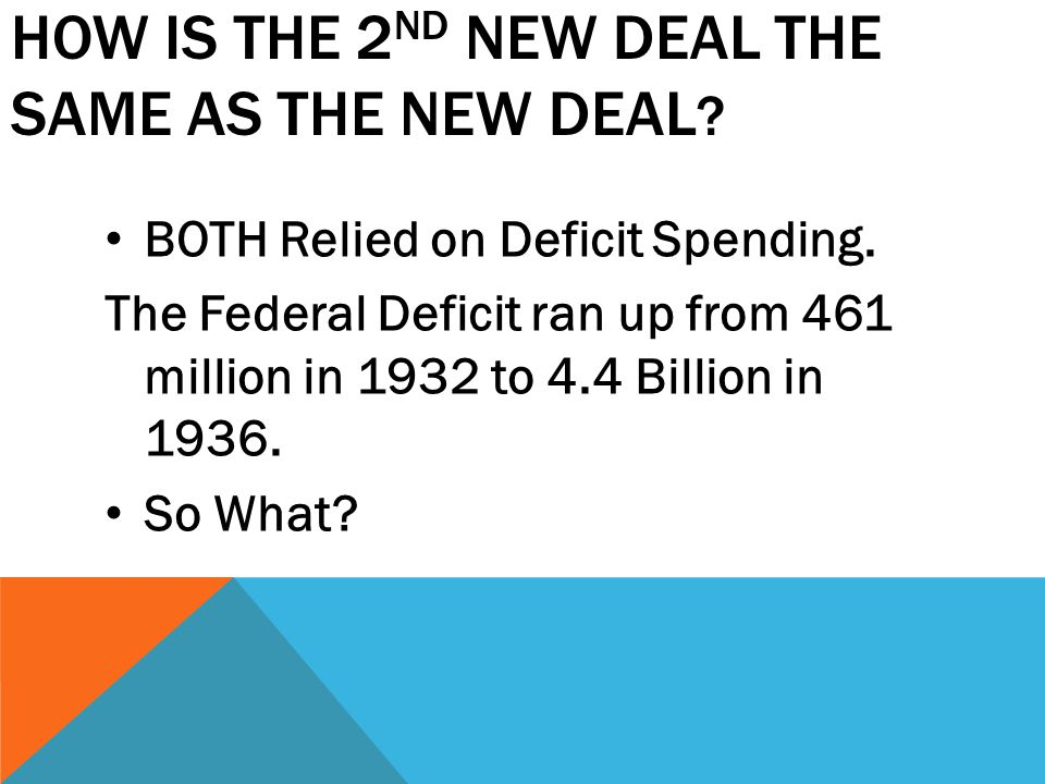 HOW IS THE 2 ND NEW DEAL THE SAME AS THE NEW DEAL ? BOTH Relied on Deficit Spending. The Federal Deficit ran up from 461 million in 1932 to 4.4 Billio