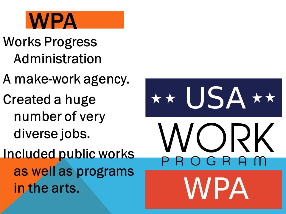 WPA Works Progress Administration A make-work agency. Created a huge number of very diverse jobs. Included public works as well as programs in the art