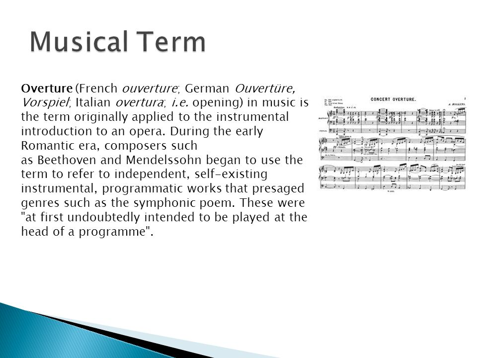Overture (French ouverture; German Ouvertüre, Vorspiel; Italian overtura; i.e. opening) in music is the term originally applied to the instrumental in