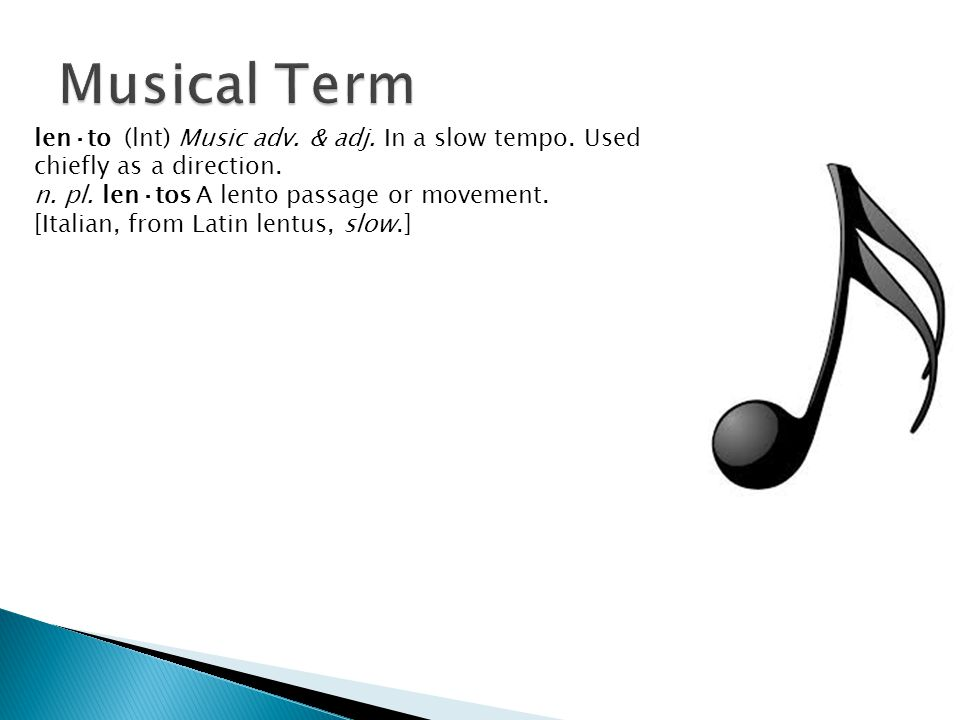 len·to (lnt) Music adv. & adj. In a slow tempo. Used chiefly as a direction. n. pl. len·tos A lento passage or movement. [Italian, from Latin lentus,