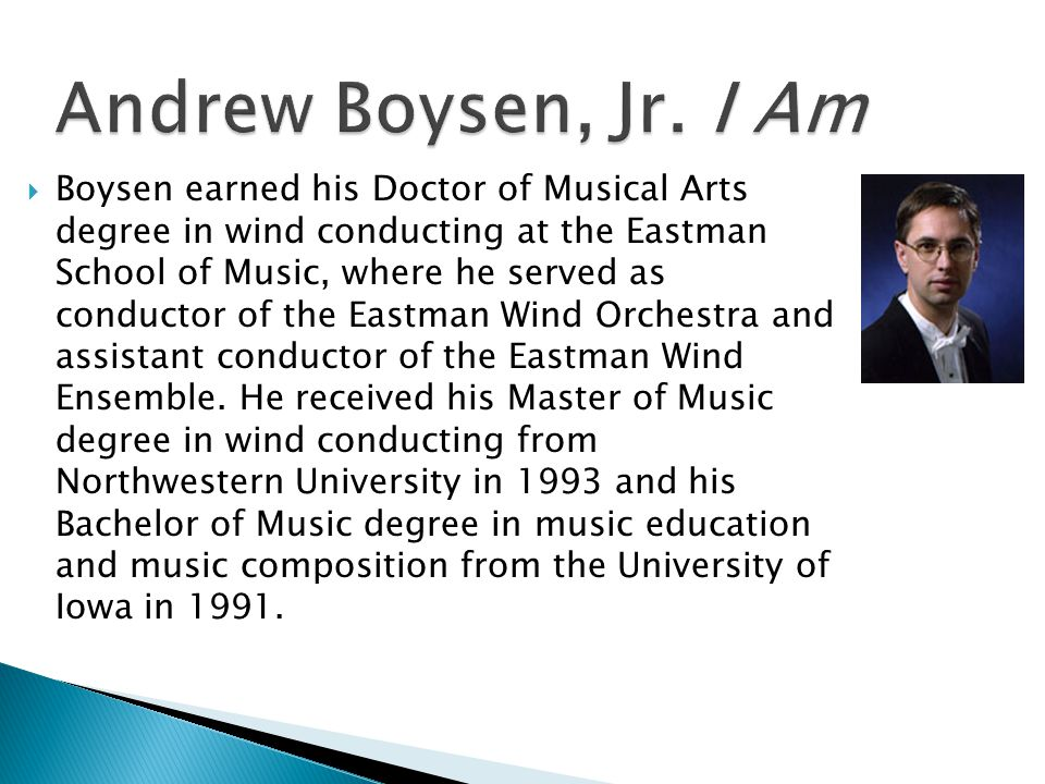  Boysen earned his Doctor of Musical Arts degree in wind conducting at the Eastman School of Music, where he served as conductor of the Eastman Wind