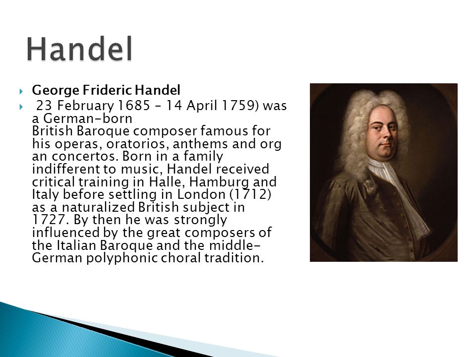  George Frideric Handel  23 February 1685 – 14 April 1759) was a German-born British Baroque composer famous for his operas, oratorios, anthems and