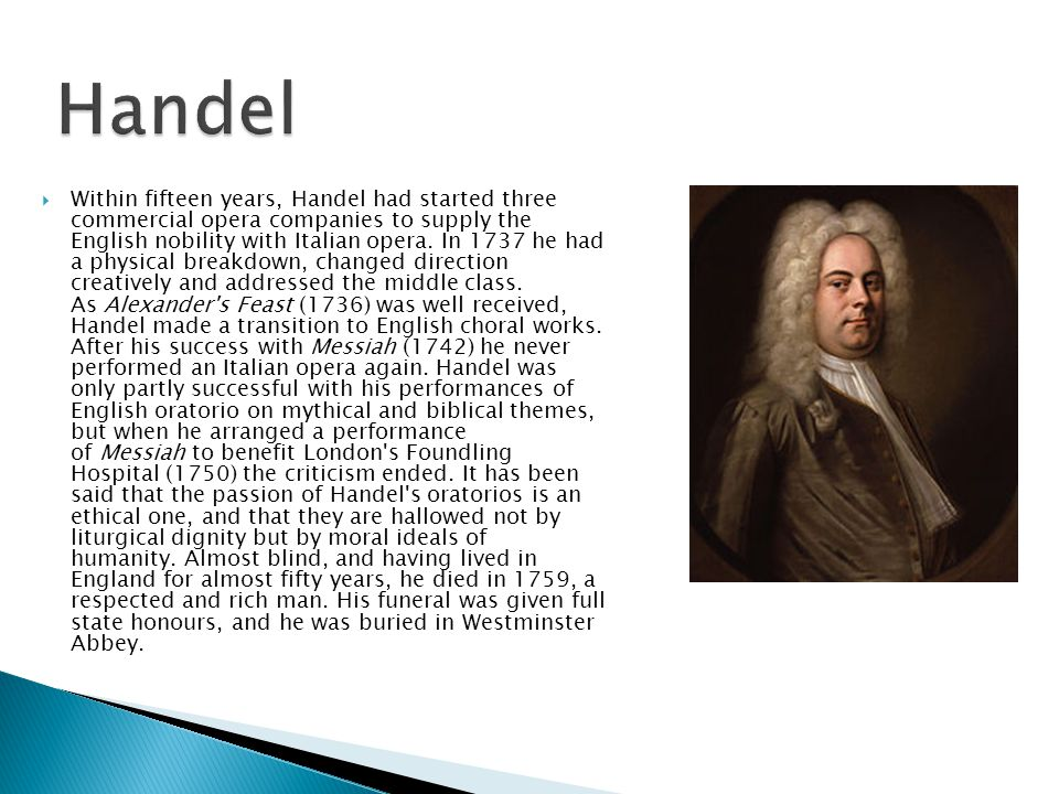 Within fifteen years, Handel had started three commercial opera companies to supply the English nobility with Italian opera. In 1737 he had a physic