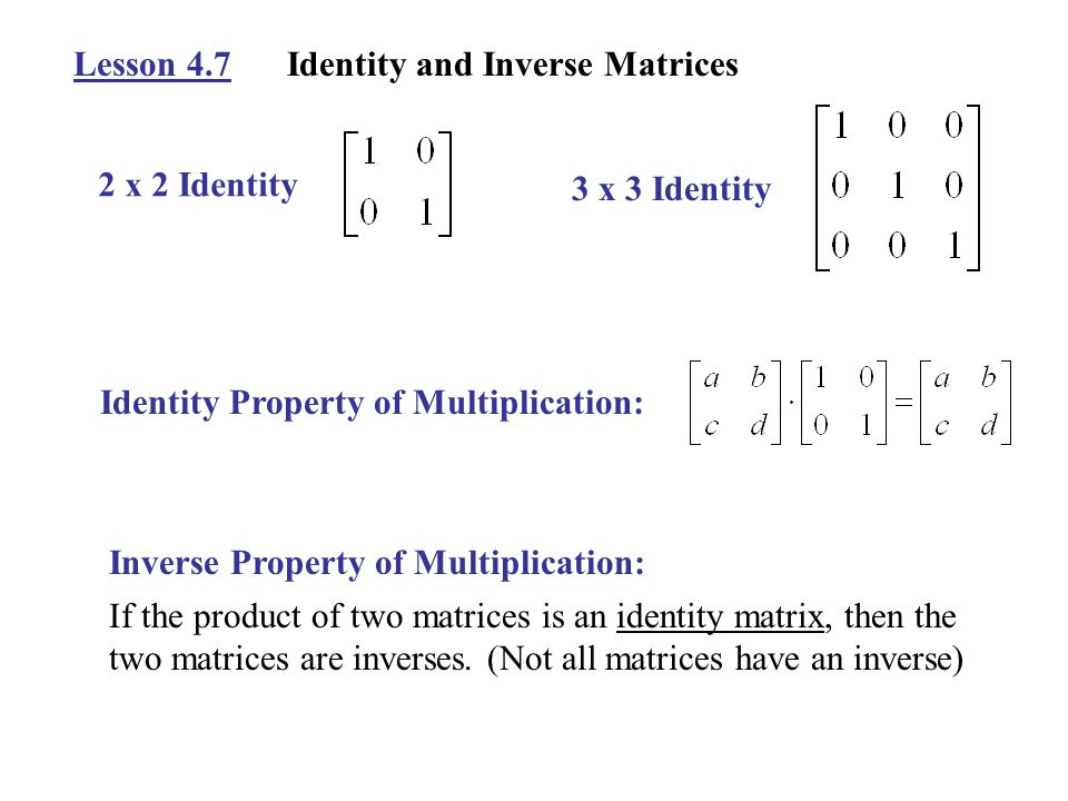 Lesson 4.7Identity and Inverse Matrices 2 x 2 Identity 3 x 3 Identity Identity Property of Multiplication: Inverse Property of Multiplication: If the product of two matrices is an identity matrix, then the two matrices are inverses.