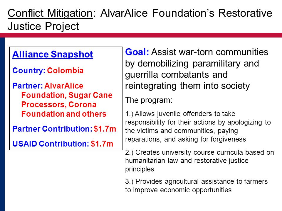 Alliance Snapshot Country: Colombia Partner: AlvarAlice Foundation, Sugar Cane Processors, Corona Foundation and others Partner Contribution: $1.7m USAID Contribution: $1.7m Goal: Assist war-torn communities by demobilizing paramilitary and guerrilla combatants and reintegrating them into society The program: 1.) Allows juvenile offenders to take responsibility for their actions by apologizing to the victims and communities, paying reparations, and asking for forgiveness 2.) Creates university course curricula based on humanitarian law and restorative justice principles 3.) Provides agricultural assistance to farmers to improve economic opportunities Conflict Mitigation: AlvarAlice Foundation's Restorative Justice Project