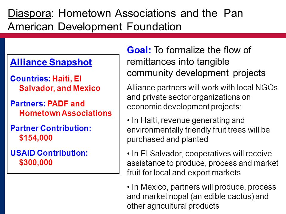 Alliance Snapshot Countries: Haiti, El Salvador, and Mexico Partners: PADF and Hometown Associations Partner Contribution: $154,000 USAID Contribution: $300,000 Goal: To formalize the flow of remittances into tangible community development projects Alliance partners will work with local NGOs and private sector organizations on economic development projects: In Haiti, revenue generating and environmentally friendly fruit trees will be purchased and planted In El Salvador, cooperatives will receive assistance to produce, process and market fruit for local and export markets In Mexico, partners will produce, process and market nopal (an edible cactus) and other agricultural products Diaspora: Hometown Associations and the Pan American Development Foundation