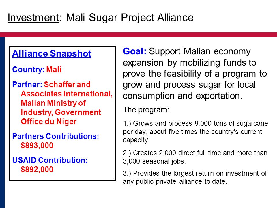 Alliance Snapshot Country: Mali Partner: Schaffer and Associates International, Malian Ministry of Industry, Government Office du Niger Partners Contributions: $893,000 USAID Contribution: $892,000 Goal: Support Malian economy expansion by mobilizing funds to prove the feasibility of a program to grow and process sugar for local consumption and exportation.