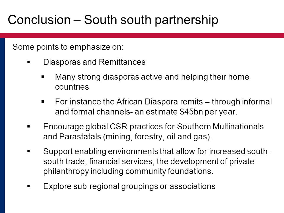 Conclusion – South south partnership Some points to emphasize on:  Diasporas and Remittances  Many strong diasporas active and helping their home co