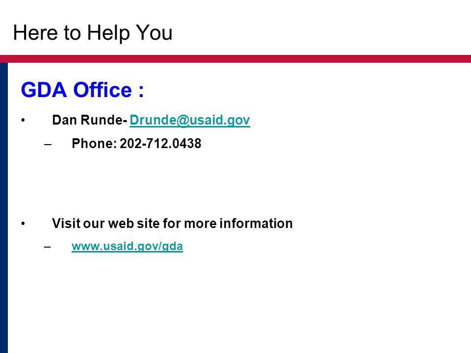 Here to Help You GDA Office : Dan Runde- Drunde@usaid.govDrunde@usaid.gov –Phone: 202-712.0438 Visit our web site for more information –www.usaid.gov/
