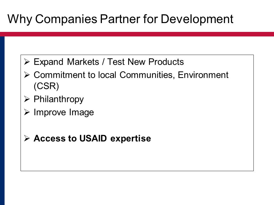 Why Companies Partner for Development  Expand Markets / Test New Products  Commitment to local Communities, Environment (CSR)  Philanthropy  Improve Image  Access to USAID expertise