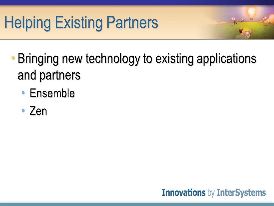 Helping Existing Partners Bringing new technology to existing applications and partners Bringing new technology to existing applications and partners Ensemble Ensemble Zen Zen