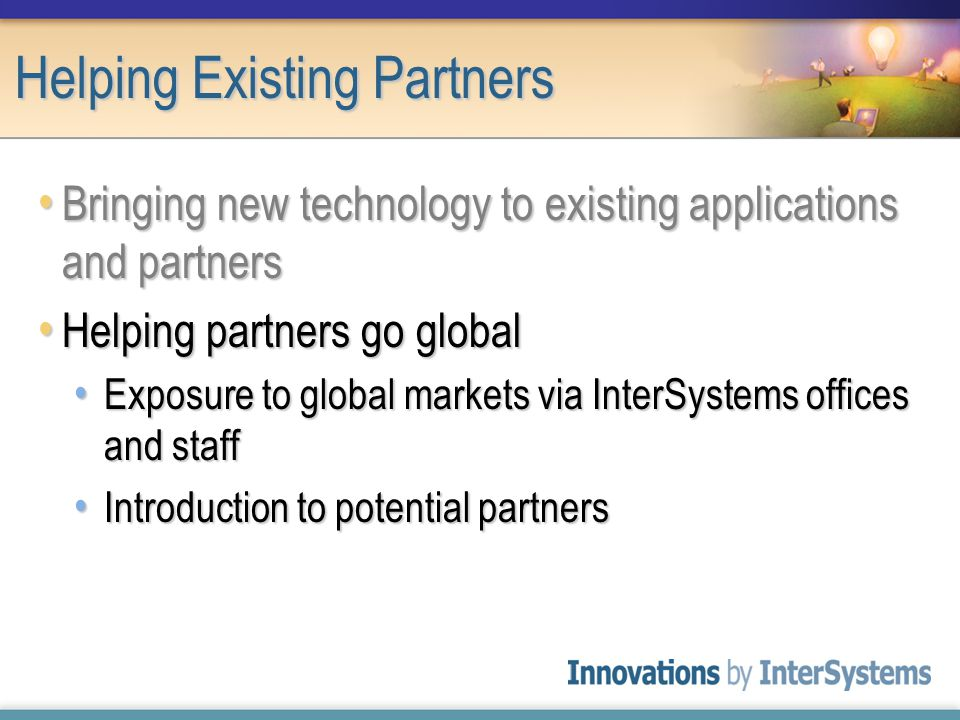 Helping Existing Partners Bringing new technology to existing applications and partners Bringing new technology to existing applications and partners Helping partners go global Helping partners go global Exposure to global markets via InterSystems offices and staff Exposure to global markets via InterSystems offices and staff Introduction to potential partners Introduction to potential partners